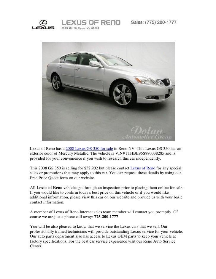 Lexus of Reno has a 2008 Lexus GS 350 for sale in Reno NV. This Lexus GS 350 has anexterior color of Mercury Metallic. The...