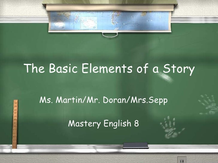 The Basic Elements of a Story Ms. Martin/Mr. Doran/Mrs.Sepp Mastery English 8