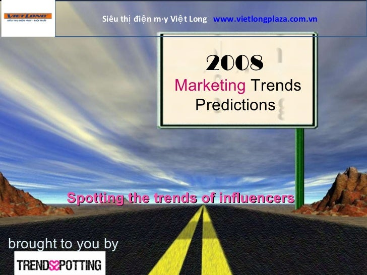 brought to you by 2008   Marketing  Trends  Predictions  Spotting the trends of influencers Siêu thị điện máy Việt Long  w...