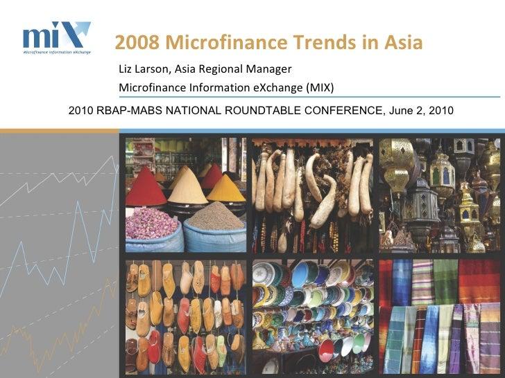 Liz Larson, Asia Regional Manager Microfinance Information eXchange (MIX) 2008 Microfinance Trends in Asia  2010 RBAP-MABS...