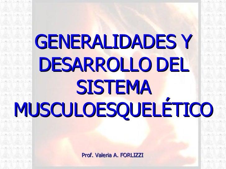 GENERALIDADES Y DESARROLLO DEL SISTEMA MUSCULOESQUELÉTICO Prof. Valeria A. FORLIZZI
