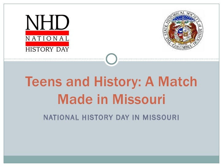 NATIONAL HISTORY DAY IN MISSOURI Teens and History: A Match Made in Missouri