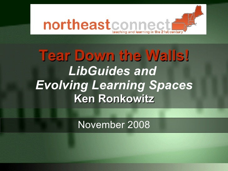 Tear Down the Walls! LibGuides and  Evolving Learning Spaces Ken Ronkowitz November 2008
