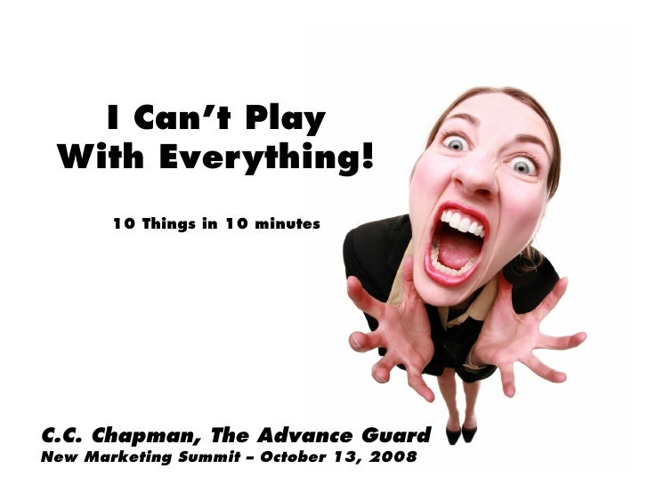 I Can't Play  With Everything!        10 Things in 10 minutes     C.C. Chapman, The Advance Guard New Marketing Summit – O...