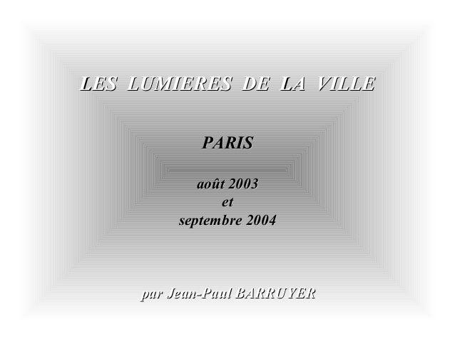 LES LUMIERES DE LA VILLELES LUMIERES DE LA VILLEPARISPARISaoût 2003août 2003etetseptembre 2004septembre 2004par Jean-Paul ...