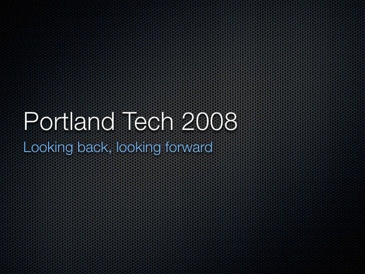 Portland Tech 2008 Looking back, looking forward