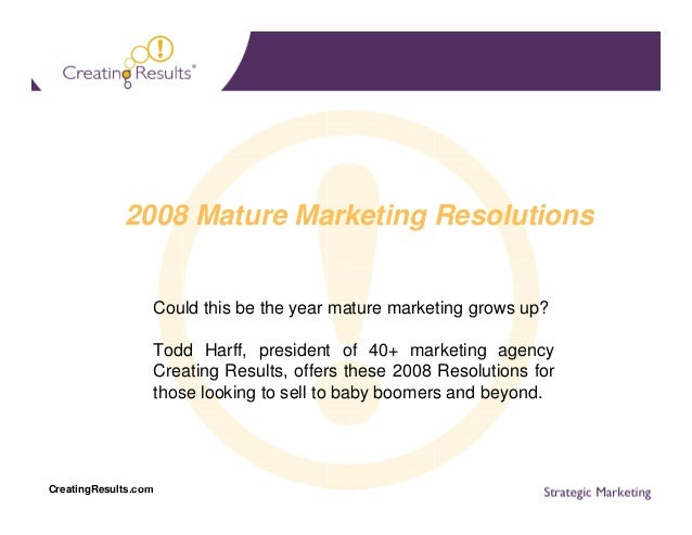 2008 Mature Marketing Resolutions  Could this be the year mature marketing grows up? Todd Harff, president of 40+ marketin...