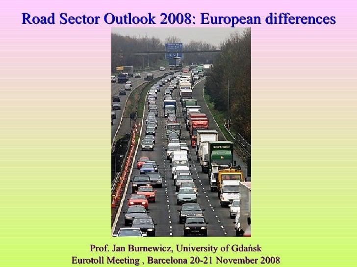 Prof. Jan Burnewicz, University of Gdańsk Eurotoll Meeting , Barcelona 20-21 November 2008 Road Sector Outlook 2008: Europ...