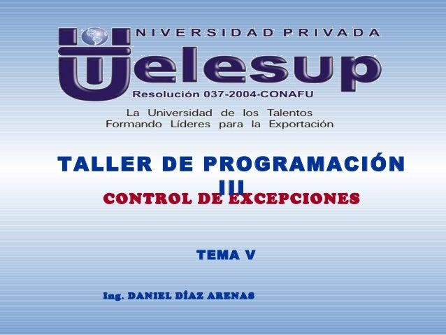 TALLER DE PROGRAMACIÓN             III   CONTROL DE EXCEPCIONES                 TEMA V   Ing . DANIEL DÍAZ ARENAS