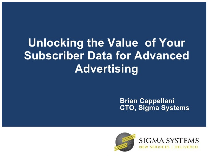 Unlocking the Value  of Your Subscriber Data for Advanced Advertising Brian Cappellani CTO, Sigma Systems