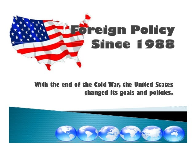 With the end of the Cold War, the United Stateschanged its goals and policies.