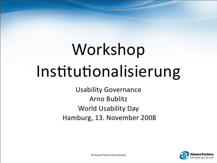 Workshop Ins0tu0onalisierung        UsabilityGovernance            ArnoBublitz         WorldUsabilityDay    Hamburg,...