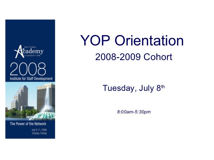 YOP Orientation   2008-2009 Cohort Tuesday, July 8 th 8:00am-5:30pm