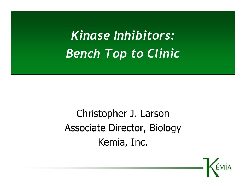 Kinase Inhibitors: Bench Top to Clinic      Christopher J. Larson Associate Director, Biology        Kemia, Inc.