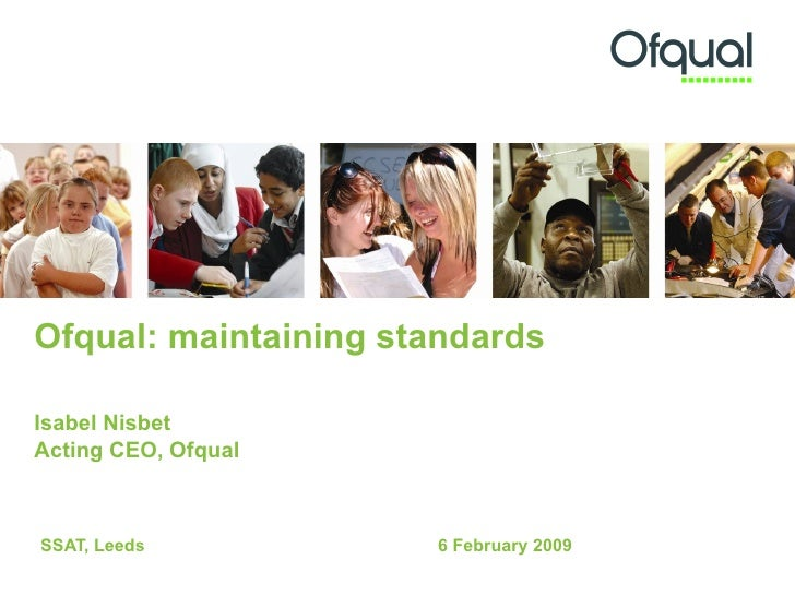 Ofqual: maintaining standards   Isabel Nisbet Acting CEO, Ofqual  SSAT, Leeds 6 February 2009