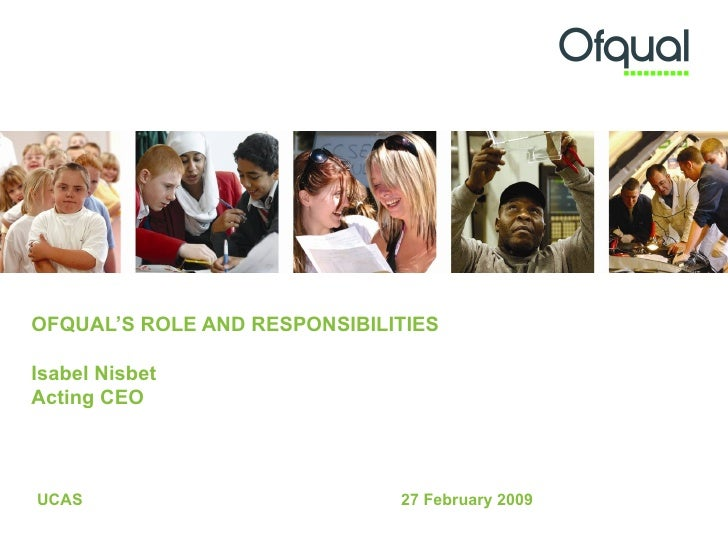 OFQUAL'S ROLE AND RESPONSIBILITIES  Isabel Nisbet Acting CEO UCAS 27 February 2009