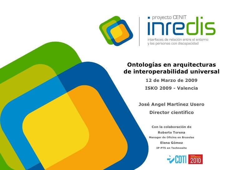Ontologías en arquitecturas de interoperabilidad universal 12 de Marzo de 2009 ISKO 2009 - Valencia José Angel Martínez Us...