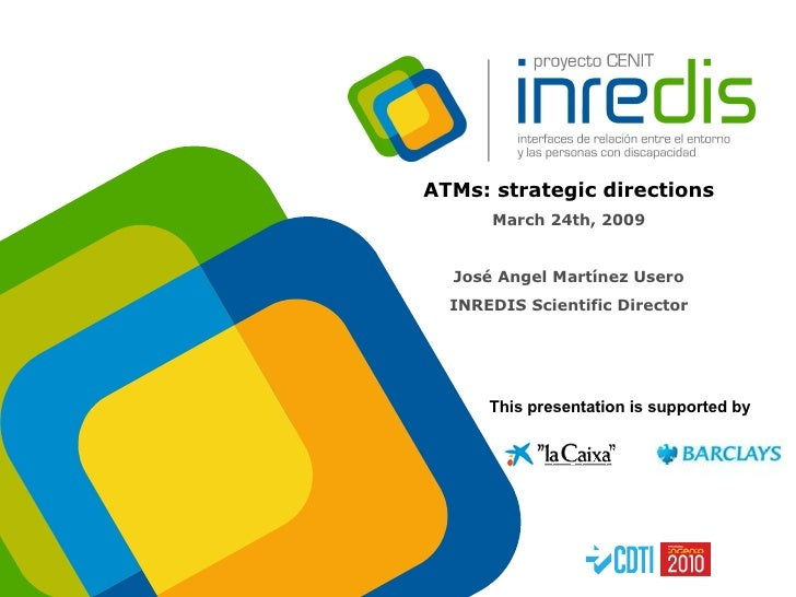 ATMs: strategic directions March 24th, 2009 José Angel Martínez Usero INREDIS Scientific Director This presentation is sup...
