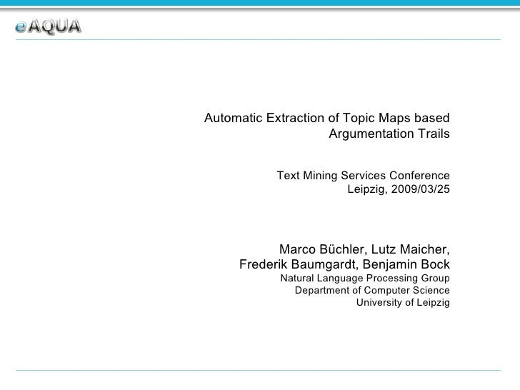Automatic Extraction of Topic Maps based Argumentation Trails Text Mining Services Conference Leipzig, 2009/03/25 Marco Bü...