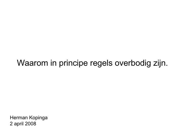 Waarom in principe regels overbodig zijn. Herman Kopinga 2 april 2008