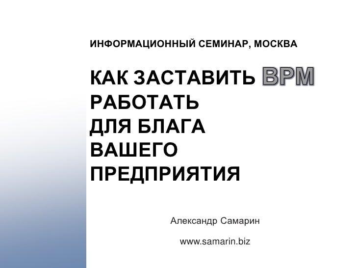 ИНФОРМАЦИОННЫЙ СЕМИНАР, МОСКВА   КАК ЗАСТАВИТЬ РАБОТАТЬ ДЛЯ БЛАГА ВАШЕГО ПРЕДПРИЯТИЯ             Александр Самарин        ...