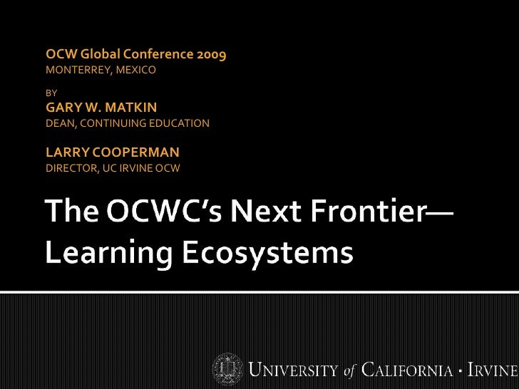 OCW Global Conference 2009 MONTERREY, MEXICO BY GARY W. MATKIN DEAN, CONTINUING EDUCATION  LARRY COOPERMAN DIRECTOR, UC IR...