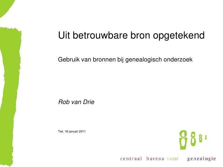 Uit betrouwbare bron opgetekend  Gebruik van bronnen bij genealogisch onderzoek     Rob van Drie    Vinkeveen, 25 april 20...