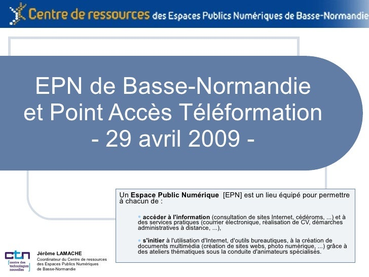 EPN de Basse-Normandie et Point Accès Téléformation - 29 avril 2009 - <ul><li>Un  Espace Public Numérique   [EPN] est un l...