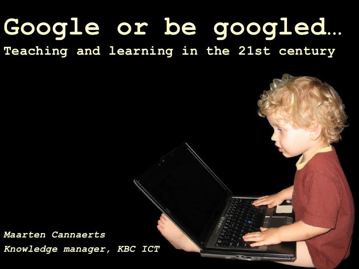 Google or be googled… Teaching and learning in the 21st century     Maarten Cannaerts Knowledge manager, KBC ICT