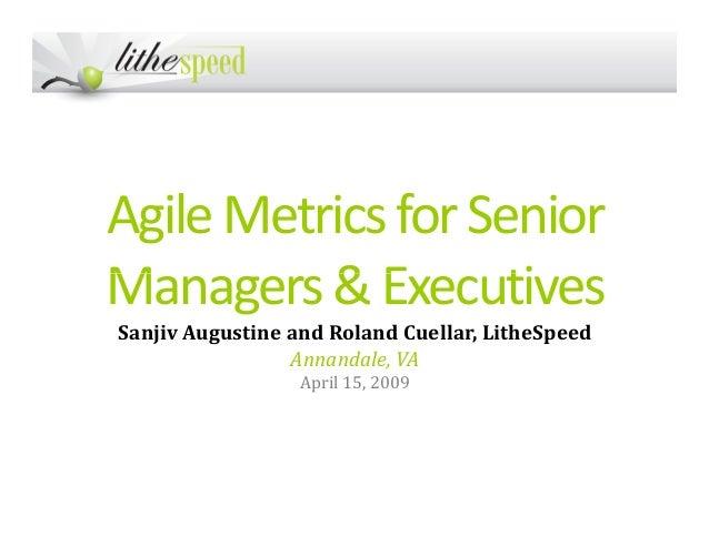 AgileMetricsforSenior Managers&ExecutivesManagers&Executives Sanjiv Augustine and Roland Cuellar, LitheSpeed Annandale, VA...