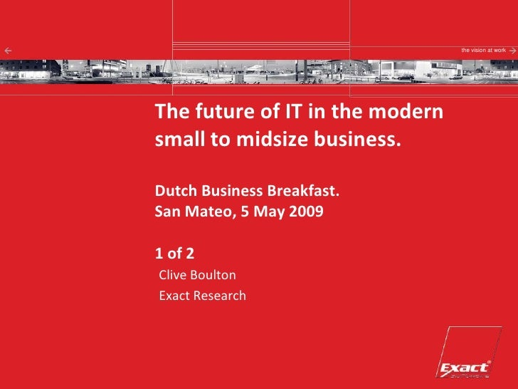the vision at work     The future of IT in the modern small to midsize business.  Dutch Business Breakfast. San Mateo, 5 M...