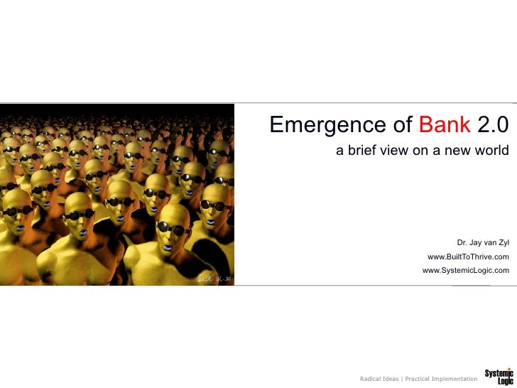 Emergence of Bank 2.0      a brief view on a new world                                              Dr. Jay van Zyl       ...