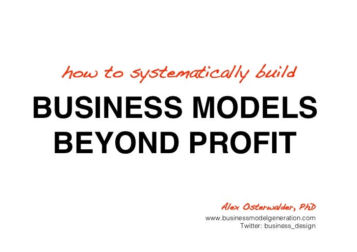 how to systematically build!  BUSINESS MODELS  BEYOND PROFIT                       Alex Osterwalder, PhD!                 ...