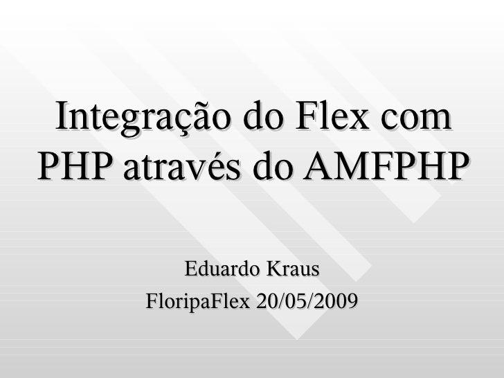 Integração do Flex com PHP através do AMFPHP           Eduardo Kraus      FloripaFlex 20/05/2009