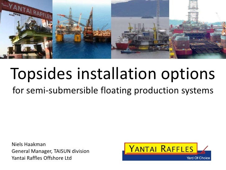 Topsides installation options for semi-submersible floating production systems     Niels Haakman General Manager, TAISUN d...