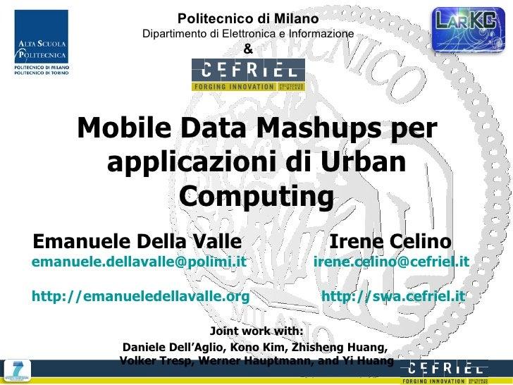 Mobile Data Mashups per applicazioni di Urban Computing Emanuele Della Valle  Irene Celino  . [email_address]   [email_add...
