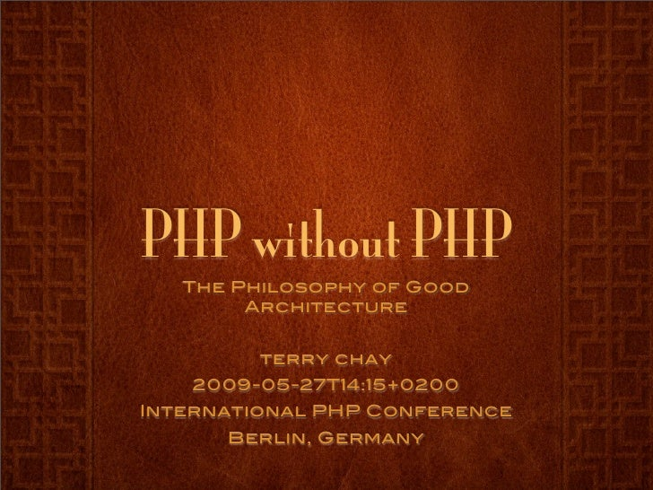 PHP without PHP    The Philosophy of Good         Architecture            terry chay    2009-05-27T14:15+0200 Internationa...