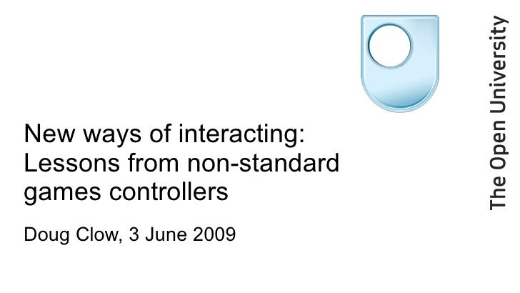 New ways of interacting: Lessons from non-standard  games controllers Doug Clow, 3 June 2009