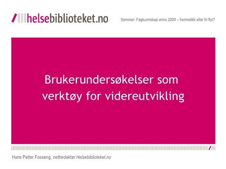 Brukerundersøkelser som  verktøy for videreutvikling Seminar: Fagkunnskap anno 2009 – hermetikk eller fri flyt? Hans Pette...