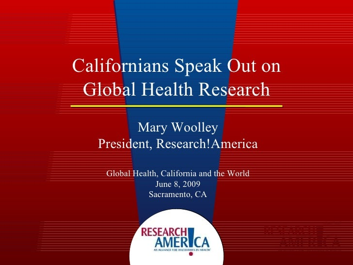 Californians Speak Out on Global Health Research Mary Woolley President, Research!America Global Health, California and th...