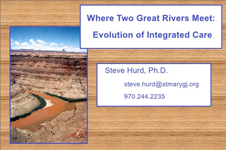 Where Two Great Rivers Meet:  Evolution of Integrated Care      Steve Hurd, Ph.D.         steve.hurd@stmarygj.org         ...