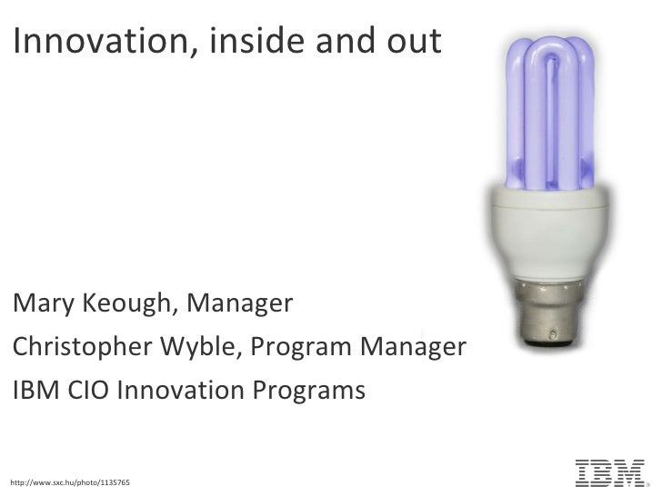 Innovation, inside and out Mary Keough, Manager Christopher Wyble, Program Manager IBM CIO Innovation Programs http://www....