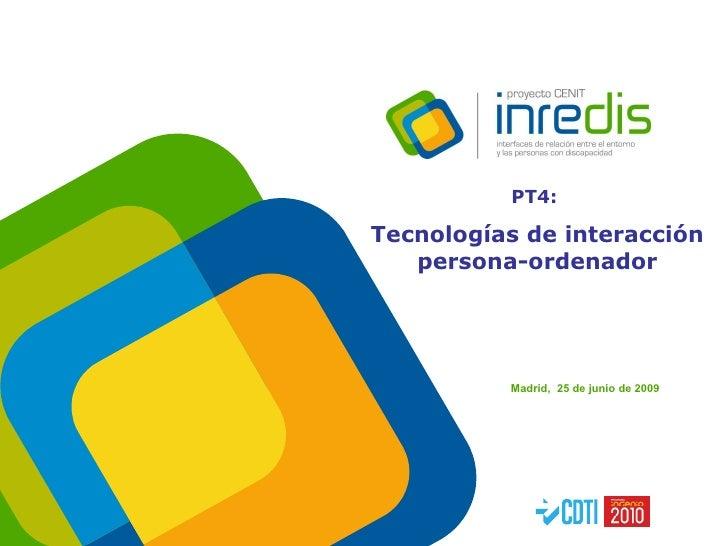 <ul><li>Madrid,  25 de junio de 2009 </li></ul>PT4:  Tecnologías de interacción persona-ordenador