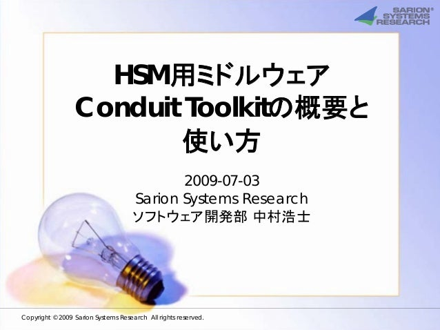 HSM用ミドルウェア Conduit Toolkitの概要と 使い方 2009-07-03 Sarion Systems Research ソフトウェア開発部 中村浩士 Copyright © 2009 Sarion Systems Resea...