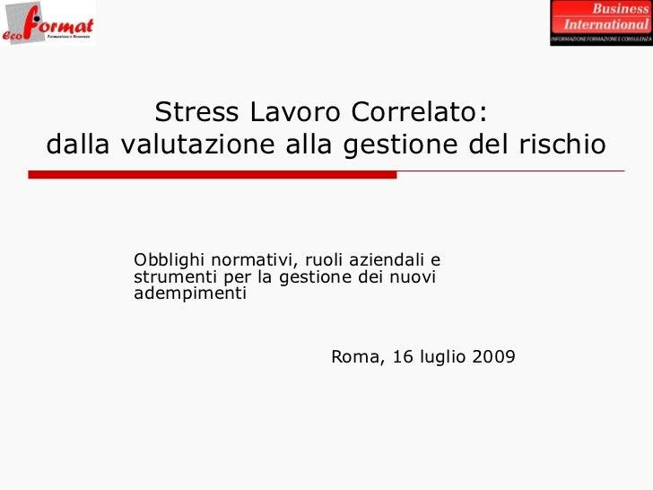 Obblighi normativi, ruoli aziendali e strumenti per la gestione dei nuovi adempimenti Roma, 16 luglio 2009 Stress Lavoro C...