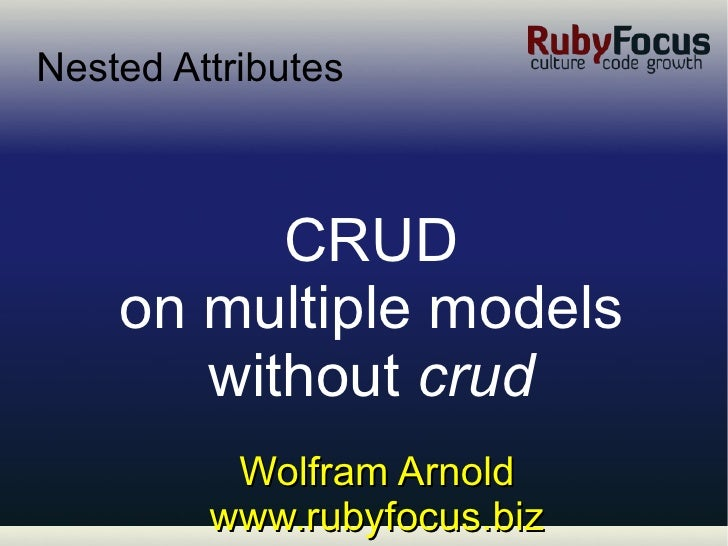 Wolfram Arnold www.rubyfocus.biz Nested Attributes <ul><ul><li>CRUD </li></ul></ul><ul><ul><li>on multiple models </li></u...
