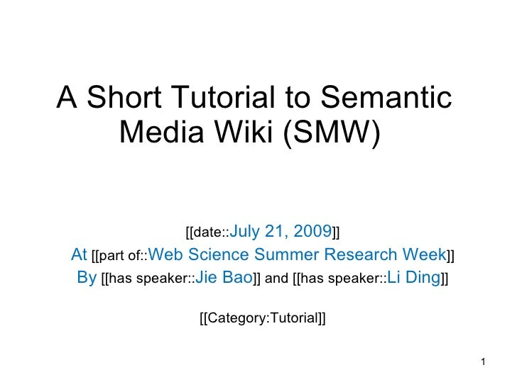 A Short Tutorial to Semantic Media Wiki (SMW)  [[date:: July 21, 2009 ]] At  [[part of:: Web Science Summer Research Week ...