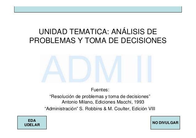 """NO DIVULGAR EDA UDELAR UNIDAD TEMATICA: ANÁLISIS DE PROBLEMAS Y TOMA DE DECISIONES Fuentes: """"Resolución de problemas y tom..."""