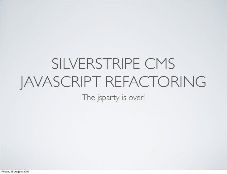 SILVERSTRIPE CMS               JAVASCRIPT REFACTORING                          The jsparty is over!     Friday, 28 August ...