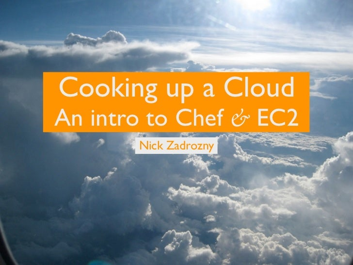 Cooking up a Cloud An intro to Chef & EC2        Nick Zadrozny